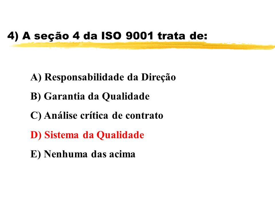 4) A seção 4 da ISO 9001 trata de: A) Responsabilidade da Direção B) Garantia da Qualidade C) Análise crítica de contrato D) Sistema da Qualidade E) N