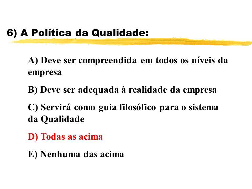 6) A Política da Qualidade: A) Deve ser compreendida em todos os níveis da empresa B) Deve ser adequada à realidade da empresa C) Servirá como guia fi