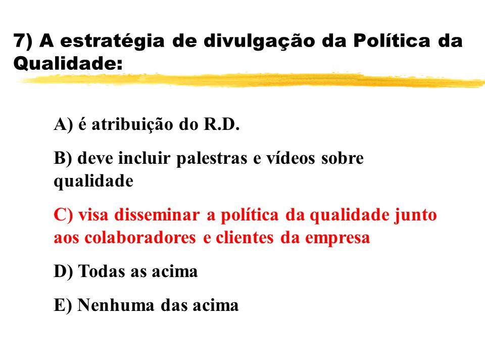 7) A estratégia de divulgação da Política da Qualidade: A) é atribuição do R.D. B) deve incluir palestras e vídeos sobre qualidade C) visa disseminar