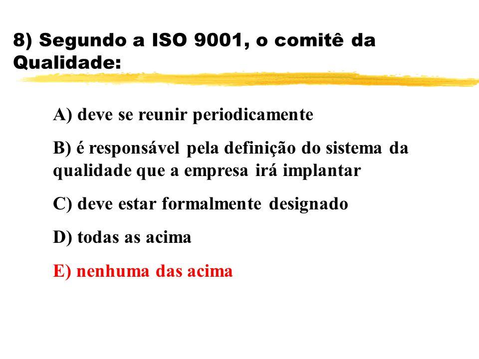 8) Segundo a ISO 9001, o comitê da Qualidade: A) deve se reunir periodicamente B) é responsável pela definição do sistema da qualidade que a empresa i