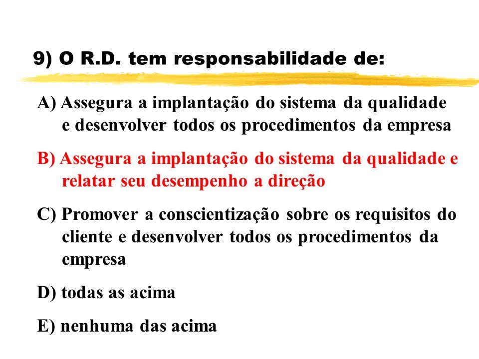 9) O R.D. tem responsabilidade de: A) Assegura a implantação do sistema da qualidade e desenvolver todos os procedimentos da empresa B) Assegura a imp
