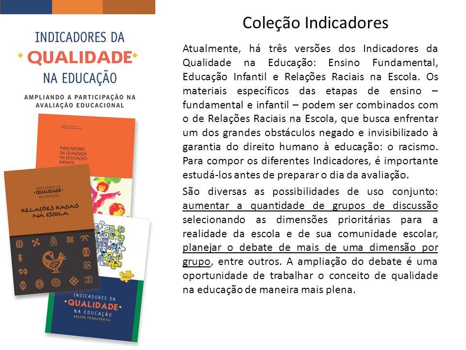 Coleção Indicadores Atualmente, há três versões dos Indicadores da Qualidade na Educação: Ensino Fundamental, Educação Infantil e Relações Raciais na Escola.