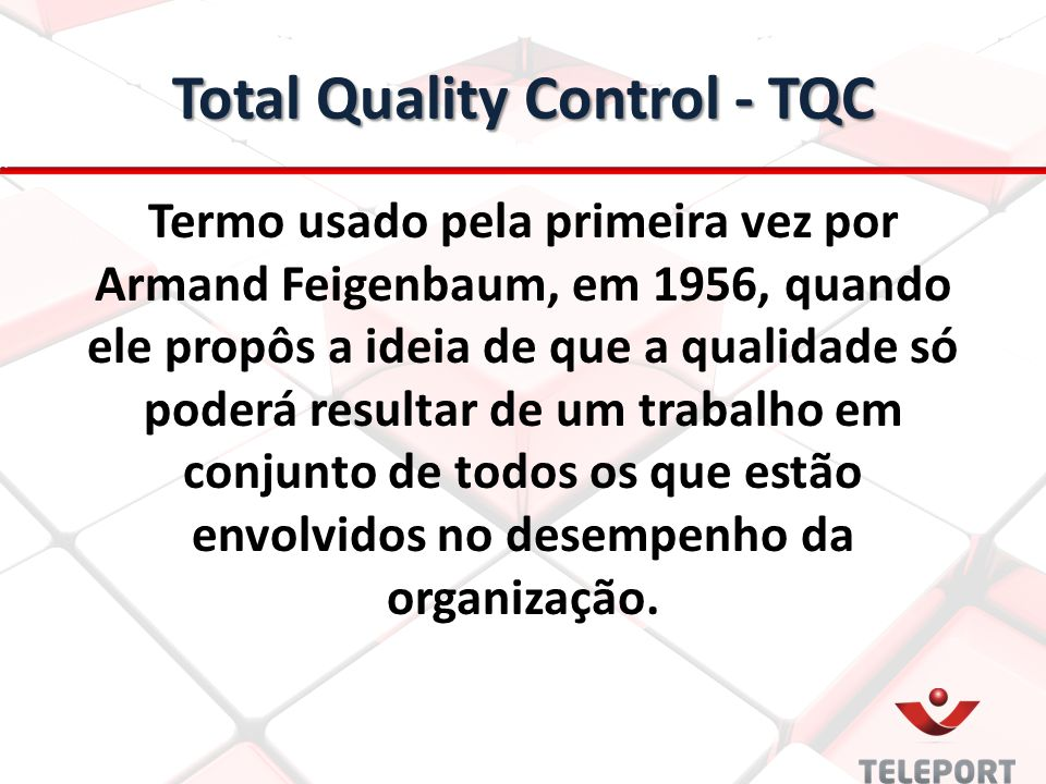 Total Quality Control - TQC Termo usado pela primeira vez por Armand Feigenbaum, em 1956, quando ele propôs a ideia de que a qualidade só poderá resul