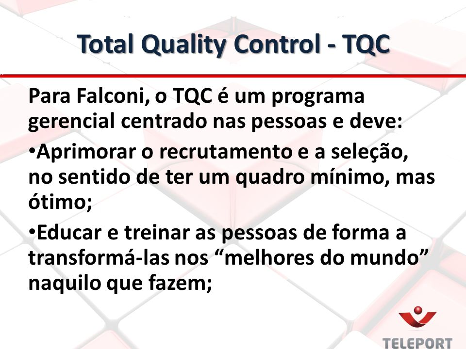 Total Quality Control - TQC Para Falconi, o TQC é um programa gerencial centrado nas pessoas e deve: Aprimorar o recrutamento e a seleção, no sentido