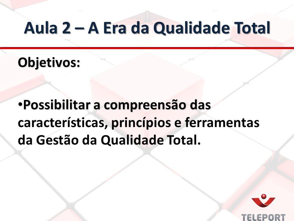 Aula 2 – A Era da Qualidade Total Objetivos: Possibilitar a compreensão das Possibilitar a compreensão das características, princípios e ferramentas d