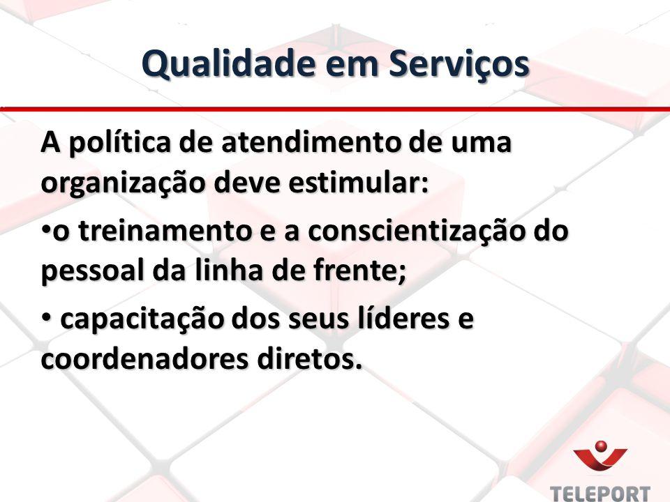 Qualidade em Serviços A política de atendimento de uma organização deve estimular: o treinamento e a conscientização do pessoal da linha de frente; o