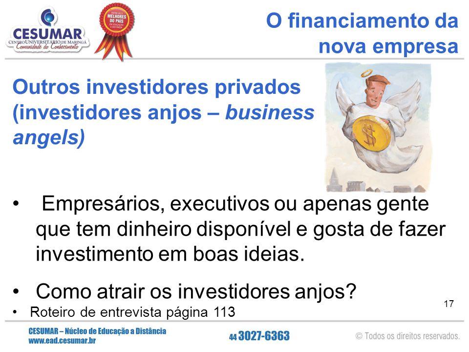17 O financiamento da nova empresa Empresários, executivos ou apenas gente que tem dinheiro disponível e gosta de fazer investimento em boas ideias. C