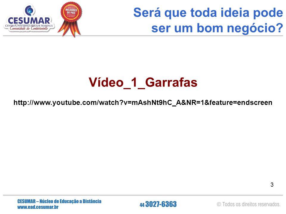 3 3 Vídeo_1_Garrafas http://www.youtube.com/watch?v=mAshNt9hC_A&NR=1&feature=endscreen Será que toda ideia pode ser um bom negócio?