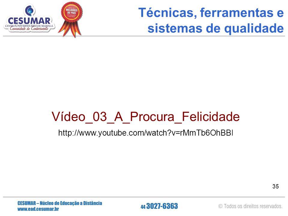 35 Técnicas, ferramentas e sistemas de qualidade Vídeo Final: Acredite nos seus sonhos! Vídeo_03_A_Procura_Felicidade http://www.youtube.com/watch?v=r