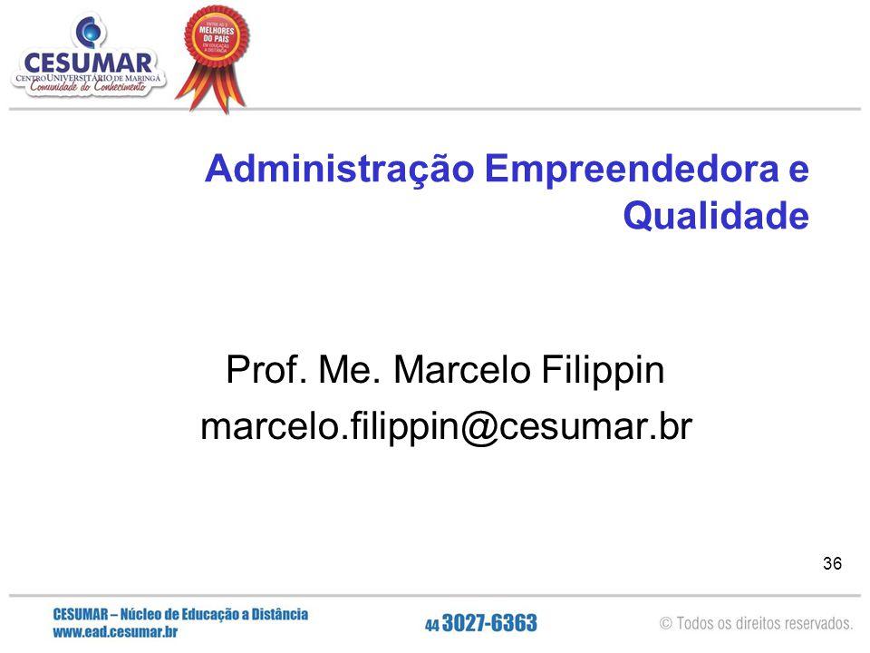 36 Administração Empreendedora e Qualidade Prof. Me. Marcelo Filippin marcelo.filippin@cesumar.br