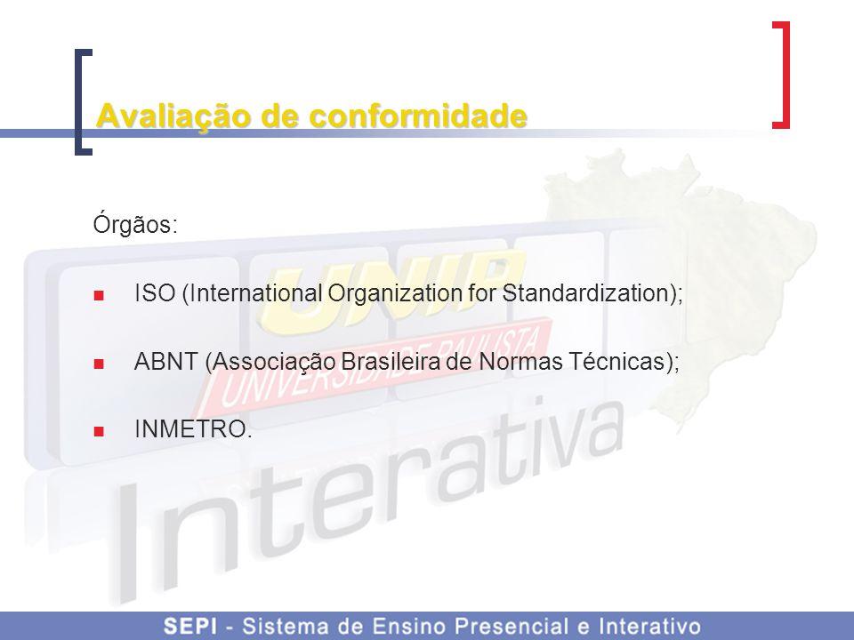 Avaliação de conformidade Órgãos: ISO (International Organization for Standardization); ABNT (Associação Brasileira de Normas Técnicas); INMETRO.
