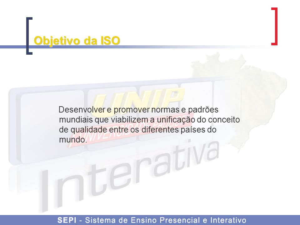 Objetivo da ISO Desenvolver e promover normas e padrões mundiais que viabilizem a unificação do conceito de qualidade entre os diferentes países do mu
