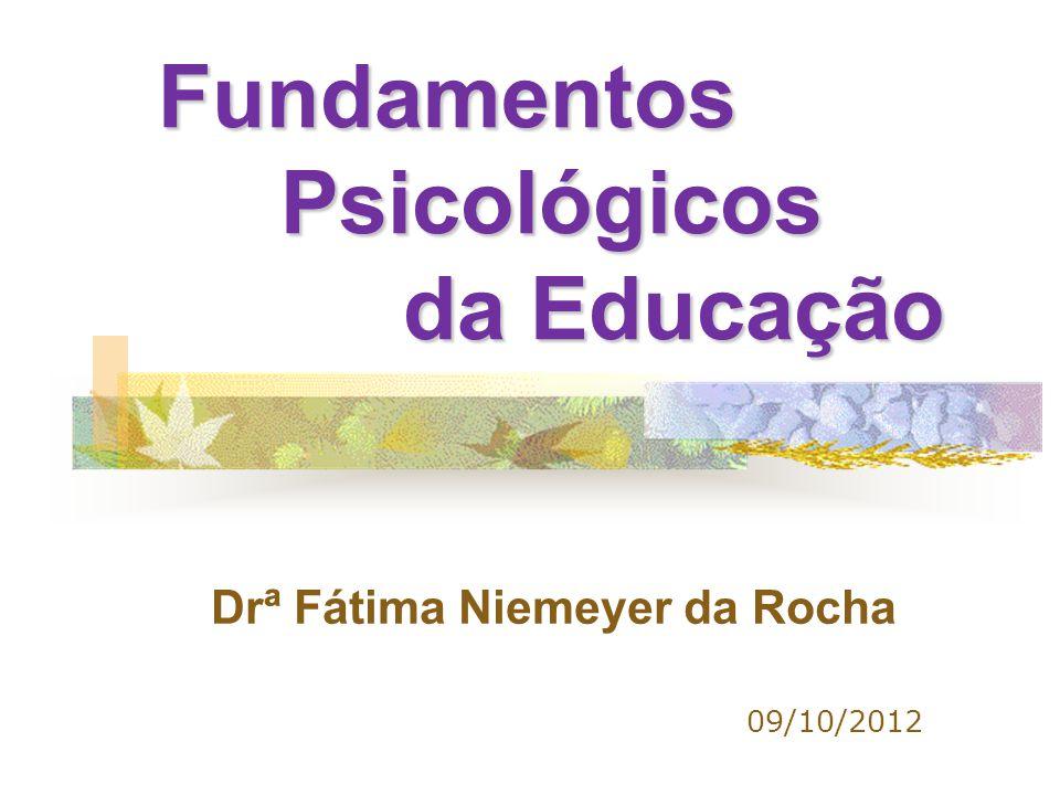 Fundamentos Psicológicos da Educação Fundamentos Psicológicos da Educação 09/10/2012 Drª Fátima Niemeyer da Rocha