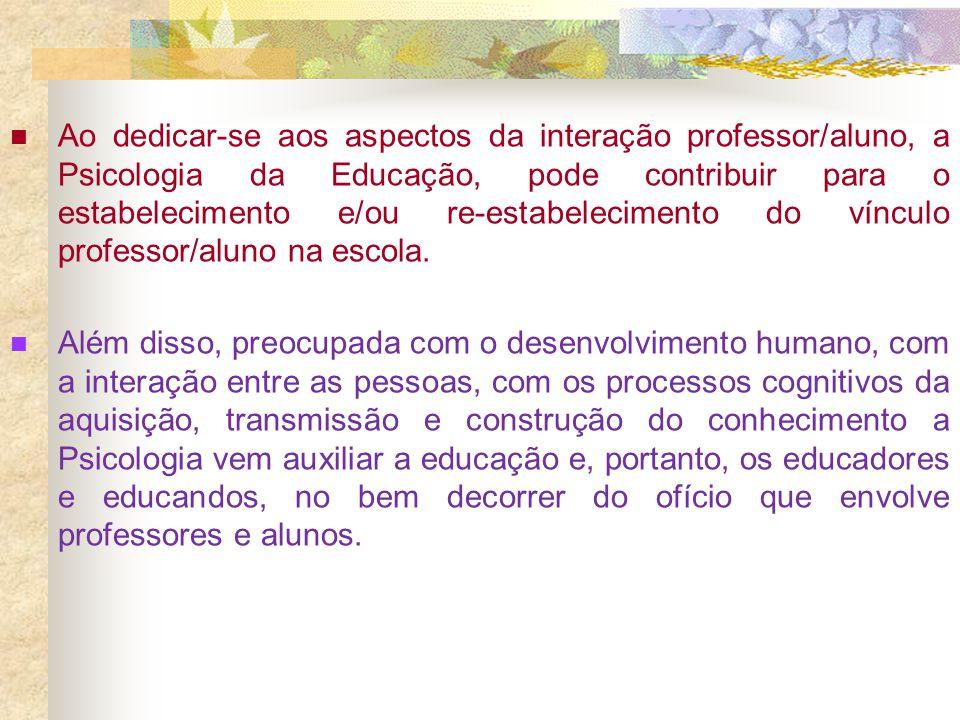 Ao dedicar-se aos aspectos da interação professor/aluno, a Psicologia da Educação, pode contribuir para o estabelecimento e/ou re-estabelecimento do v
