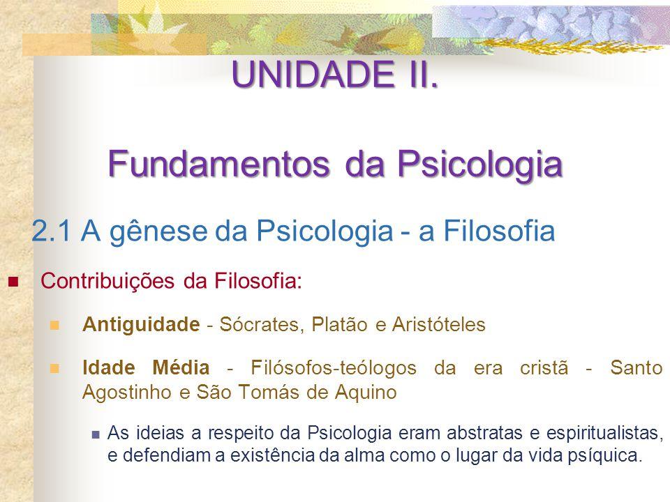 UNIDADE II. Fundamentos da Psicologia 2.1 A gênese da Psicologia - a Filosofia Contribuições da Filosofia: Antiguidade - Sócrates, Platão e Aristótele
