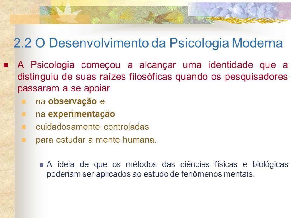 2.2 O Desenvolvimento da Psicologia Moderna A Psicologia começou a alcançar uma identidade que a distinguiu de suas raízes filosóficas quando os pesqu