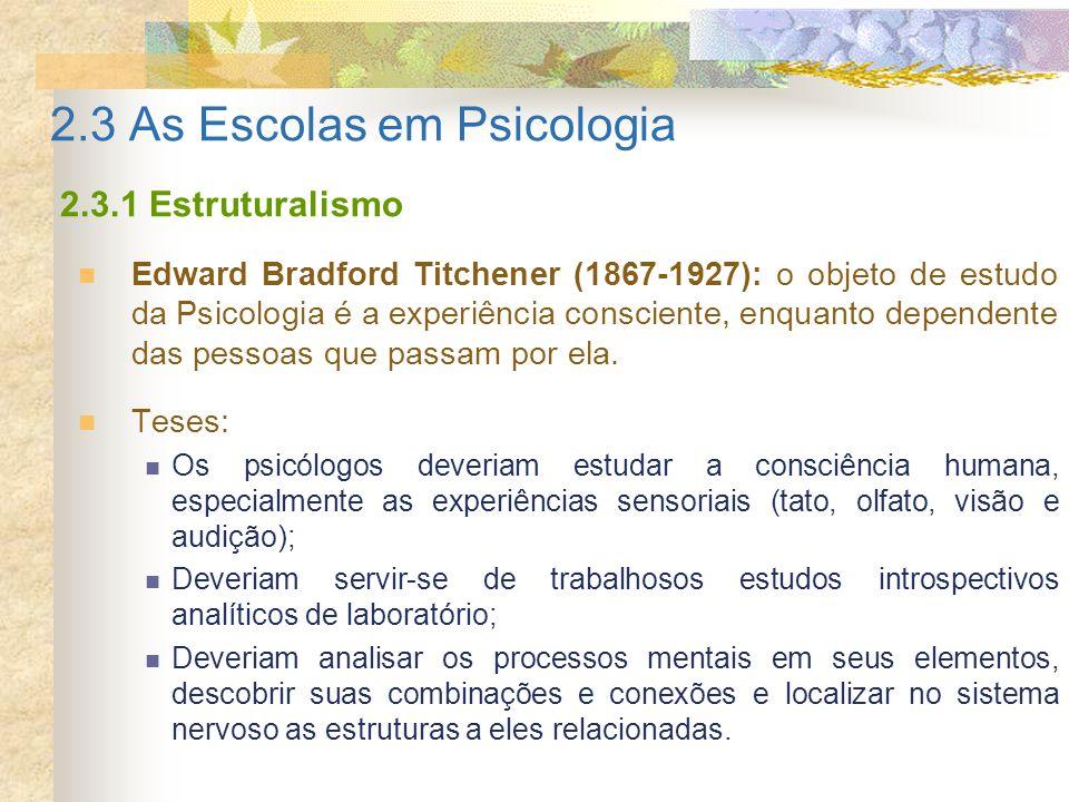 2.3 As Escolas em Psicologia 2.3.1 Estruturalismo Edward Bradford Titchener (1867-1927): o objeto de estudo da Psicologia é a experiência consciente,