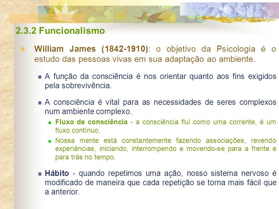 2.3.2 Funcionalismo William James (1842-1910): o objetivo da Psicologia é o estudo das pessoas vivas em sua adaptação ao ambiente. A função da consciê