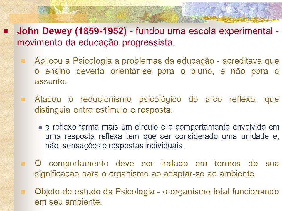 John Dewey (1859-1952) - fundou uma escola experimental - movimento da educação progressista. Aplicou a Psicologia a problemas da educação - acreditav