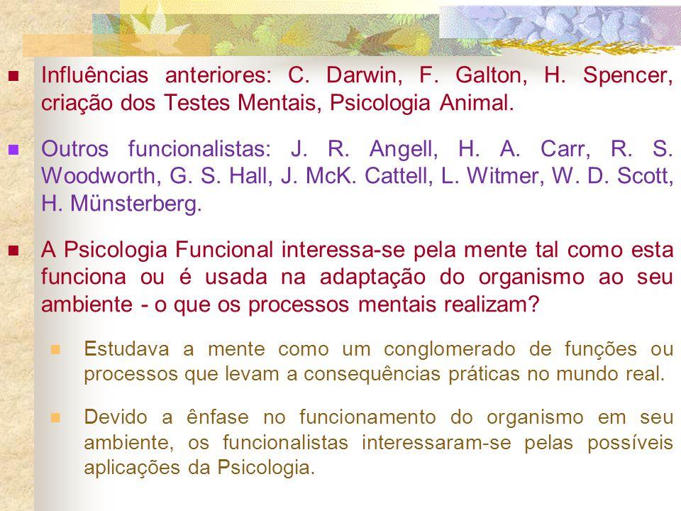 Influências anteriores: C. Darwin, F. Galton, H. Spencer, criação dos Testes Mentais, Psicologia Animal. Outros funcionalistas: J. R. Angell, H. A. Ca