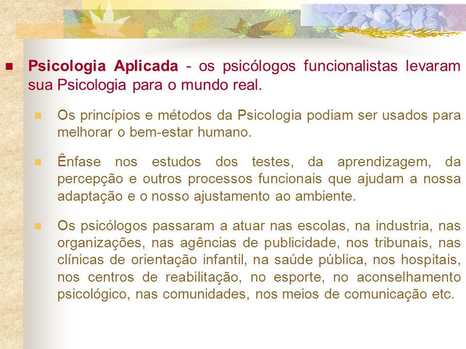 Psicologia Aplicada - os psicólogos funcionalistas levaram sua Psicologia para o mundo real. Os princípios e métodos da Psicologia podiam ser usados p