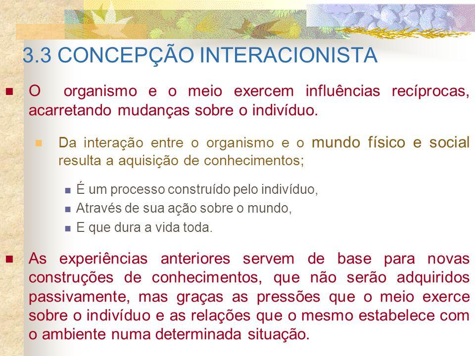 3.3 CONCEPÇÃO INTERACIONISTA O organismo e o meio exercem influências recíprocas, acarretando mudanças sobre o indivíduo. Da interação entre o organis
