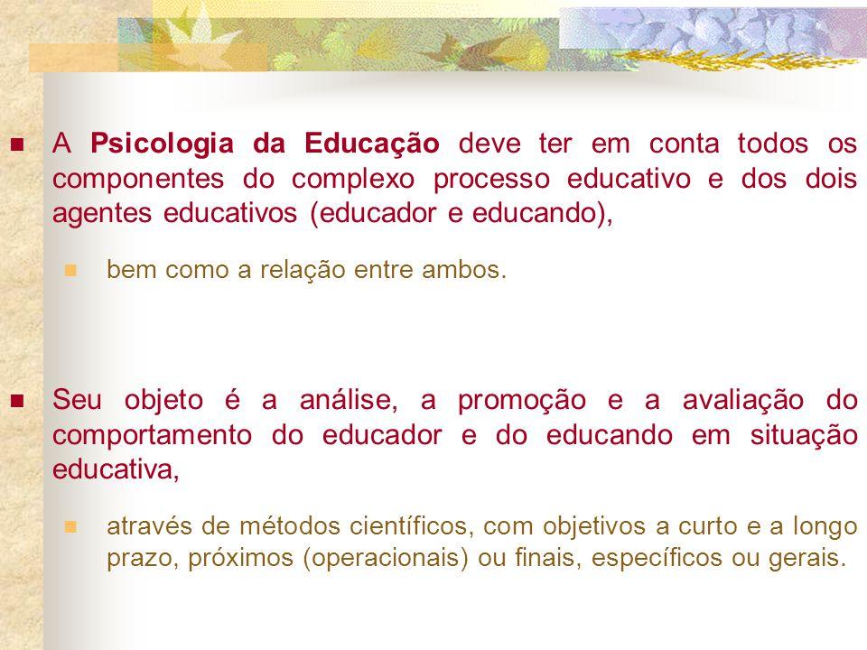 A Psicologia da Educação deve ter em conta todos os componentes do complexo processo educativo e dos dois agentes educativos (educador e educando), be