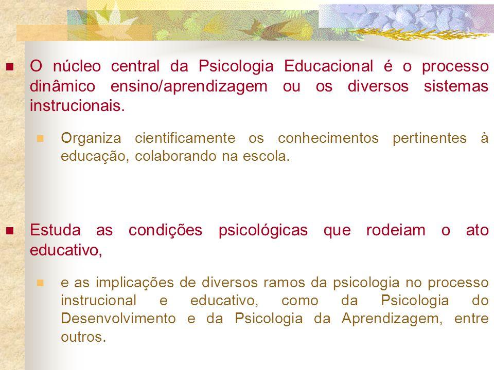 O núcleo central da Psicologia Educacional é o processo dinâmico ensino/aprendizagem ou os diversos sistemas instrucionais. Organiza cientificamente o