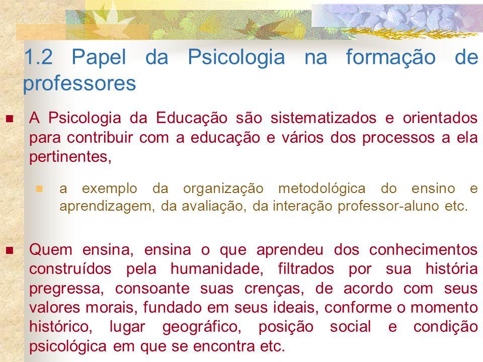 1.2 Papel da Psicologia na formação de professores A Psicologia da Educação são sistematizados e orientados para contribuir com a educação e vários do