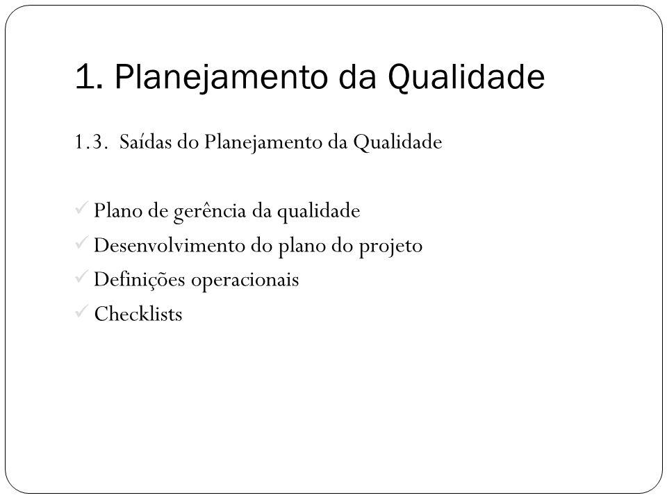 1.3. Saídas do Planejamento da Qualidade Plano de gerência da qualidade Desenvolvimento do plano do projeto Definições operacionais Checklists 1. Plan