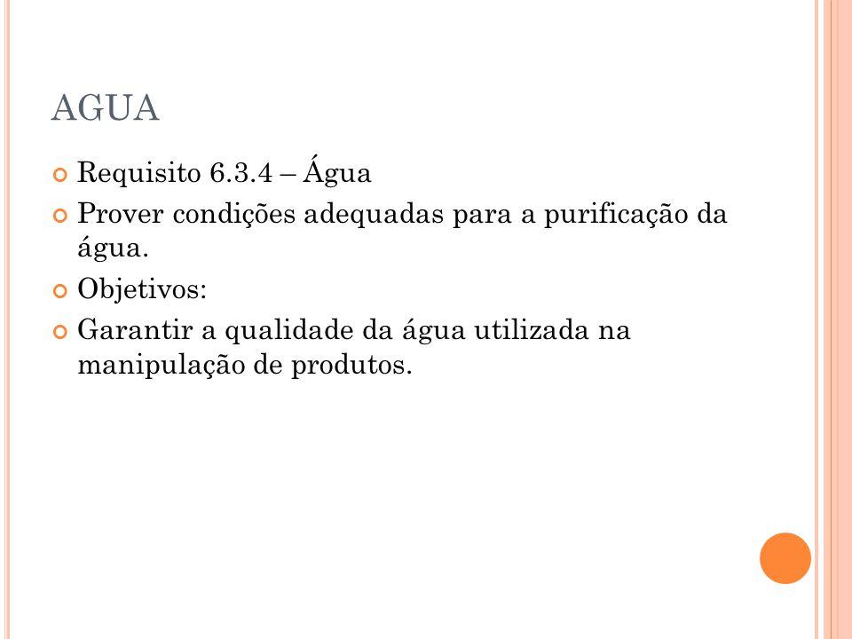 AGUA Requisito 6.3.4 – Água Prover condições adequadas para a purificação da água. Objetivos: Garantir a qualidade da água utilizada na manipulação de