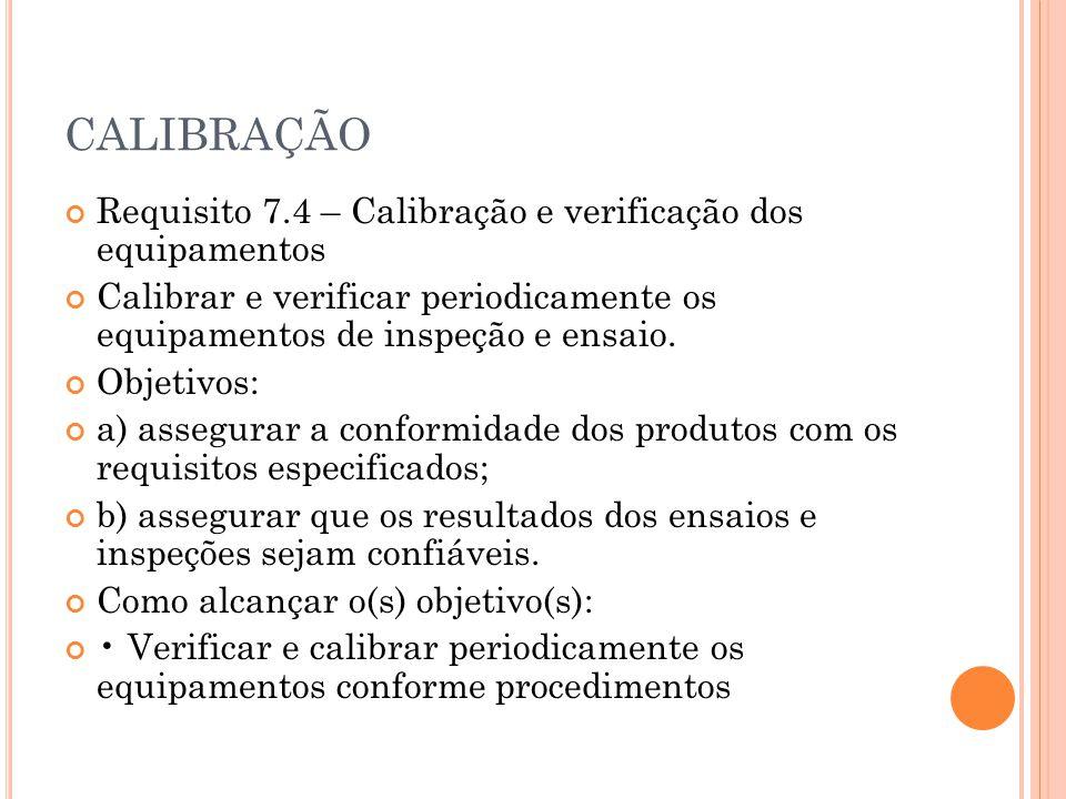 CALIBRAÇÃO Requisito 7.4 – Calibração e verificação dos equipamentos Calibrar e verificar periodicamente os equipamentos de inspeção e ensaio. Objetiv