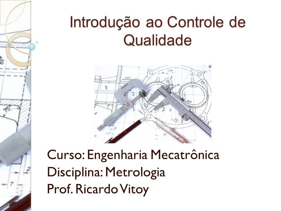 Introdução ao Controle de Qualidade Curso: Engenharia Mecatrônica Disciplina: Metrologia Prof.