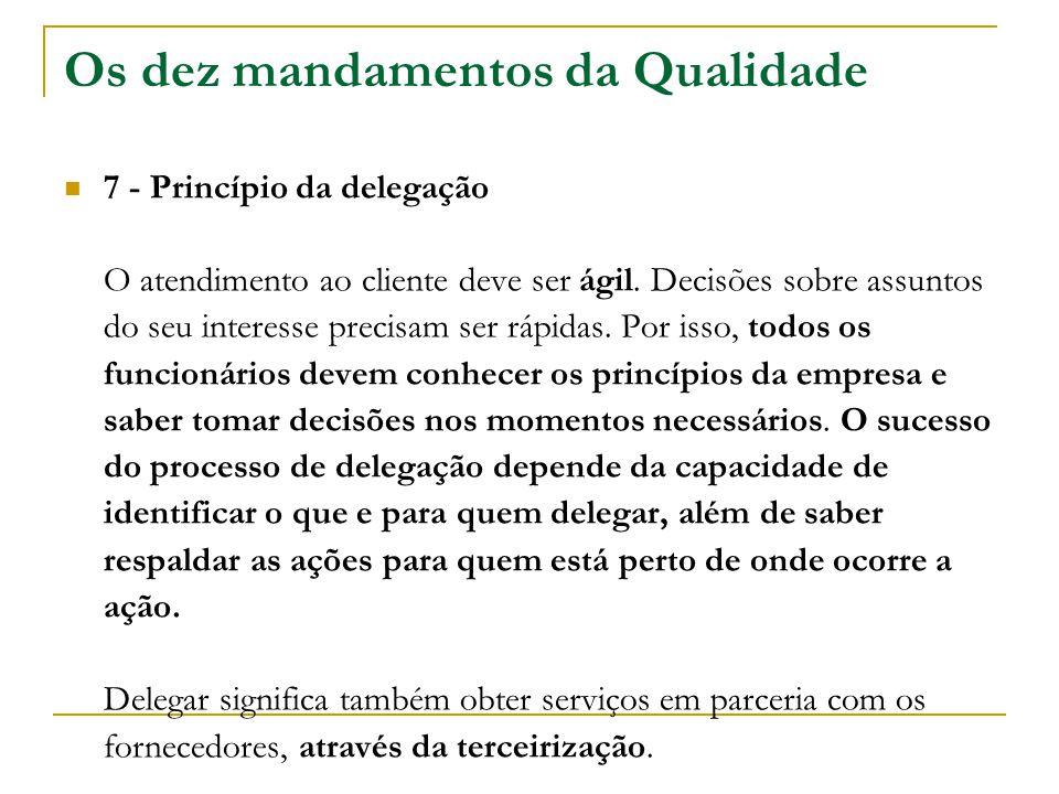 Os dez mandamentos da Qualidade 7 - Princípio da delegação O atendimento ao cliente deve ser ágil. Decisões sobre assuntos do seu interesse precisam s