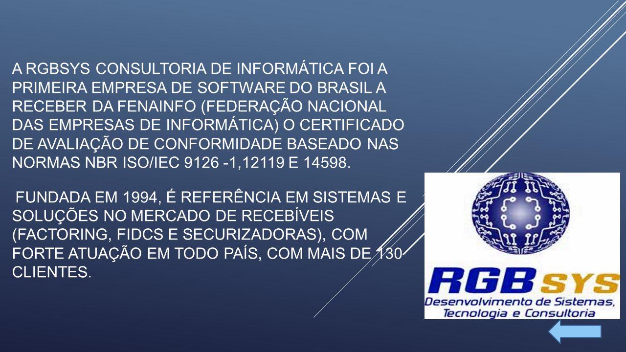 A RGBSYS CONSULTORIA DE INFORMÁTICA FOI A PRIMEIRA EMPRESA DE SOFTWARE DO BRASIL A RECEBER DA FENAINFO (FEDERAÇÃO NACIONAL DAS EMPRESAS DE INFORMÁTICA) O CERTIFICADO DE AVALIAÇÃO DE CONFORMIDADE BASEADO NAS NORMAS NBR ISO/IEC 9126 -1,12119 E 14598.