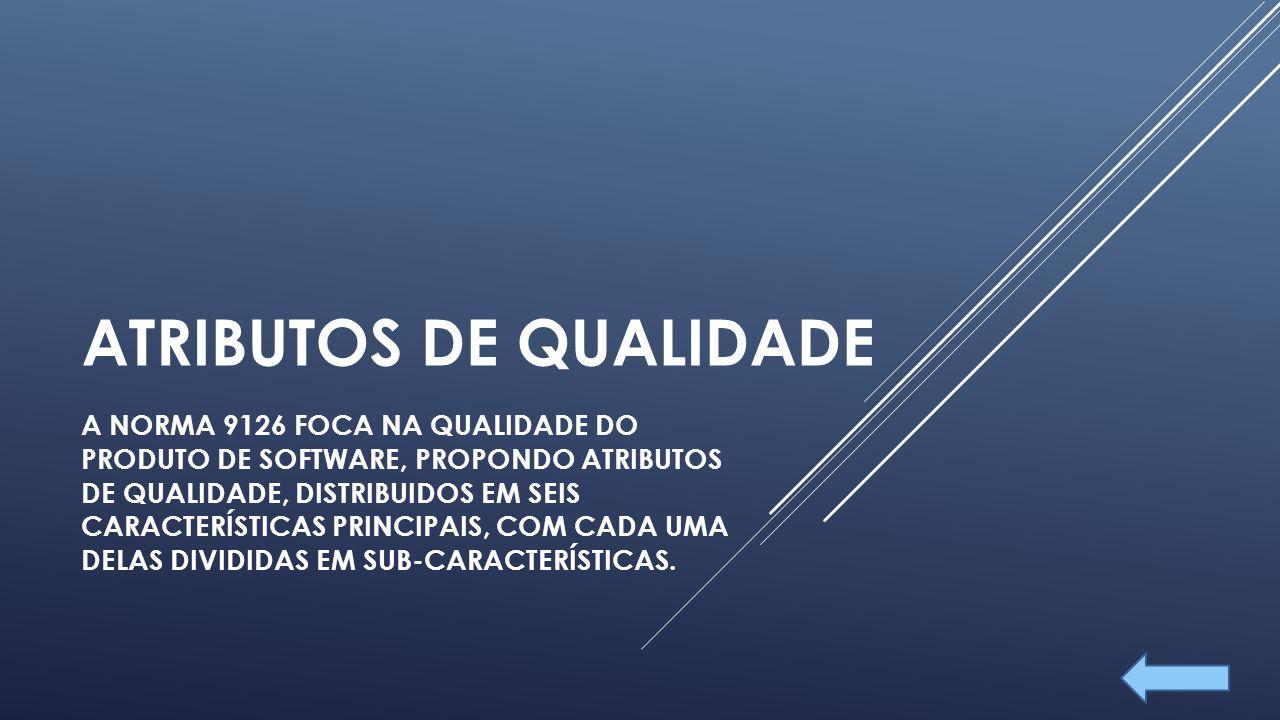 ATRIBUTOS DE QUALIDADE A NORMA 9126 FOCA NA QUALIDADE DO PRODUTO DE SOFTWARE, PROPONDO ATRIBUTOS DE QUALIDADE, DISTRIBUIDOS EM SEIS CARACTERÍSTICAS PRINCIPAIS, COM CADA UMA DELAS DIVIDIDAS EM SUB-CARACTERÍSTICAS.