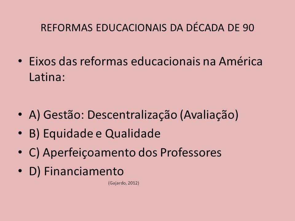 Eixos das reformas educacionais na América Latina: A) Gestão: Descentralização (Avaliação) B) Equidade e Qualidade C) Aperfeiçoamento dos Professores D) Financiamento (Gajardo, 2012) REFORMAS EDUCACIONAIS DA DÉCADA DE 90