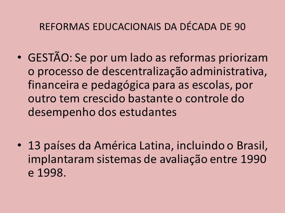 GESTÃO: Se por um lado as reformas priorizam o processo de descentralização administrativa, financeira e pedagógica para as escolas, por outro tem crescido bastante o controle do desempenho dos estudantes 13 países da América Latina, incluindo o Brasil, implantaram sistemas de avaliação entre 1990 e 1998.