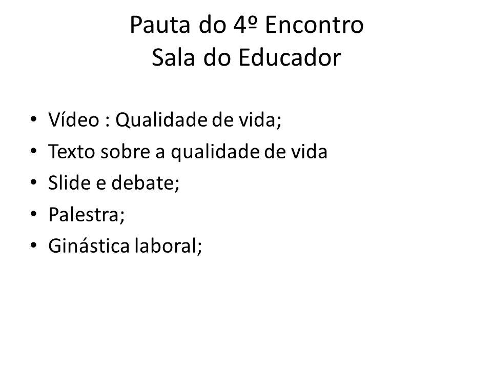 Pauta do 4º Encontro Sala do Educador Vídeo : Qualidade de vida; Texto sobre a qualidade de vida Slide e debate; Palestra; Ginástica laboral;