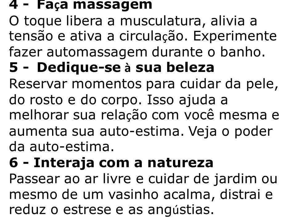4 - Fa ç a massagem O toque libera a musculatura, alivia a tensão e ativa a circula ç ão. Experimente fazer automassagem durante o banho. 5 - Dedique-