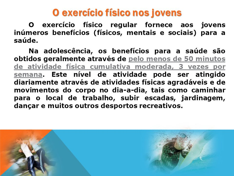 O exercício físico regular fornece aos jovens inúmeros benefícios (físicos, mentais e sociais) para a saúde. Na adolescência, os benefícios para a saú