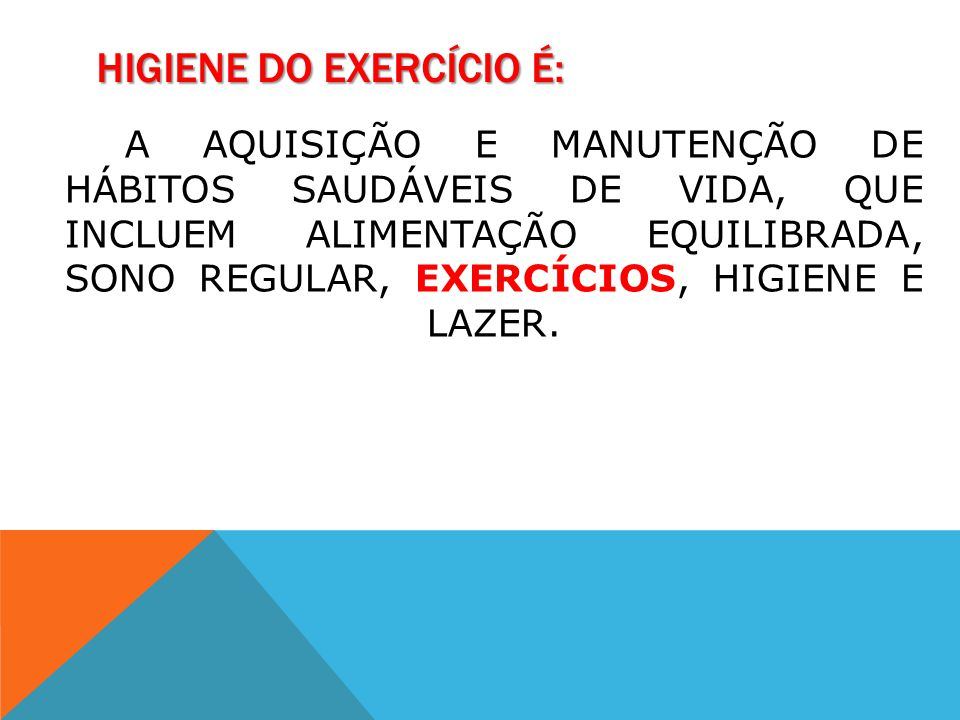 HIGIENE DO EXERCÍCIO É: A AQUISIÇÃO E MANUTENÇÃO DE HÁBITOS SAUDÁVEIS DE VIDA, QUE INCLUEM ALIMENTAÇÃO EQUILIBRADA, SONO REGULAR, EXERCÍCIOS, HIGIENE