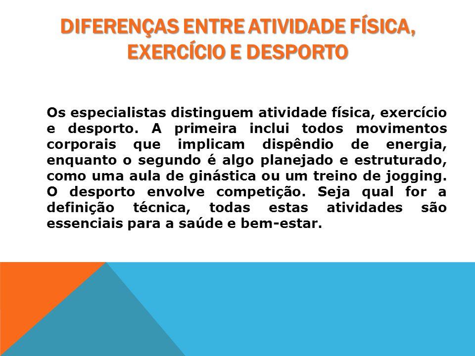 DIFERENÇAS ENTRE ATIVIDADE FÍSICA, EXERCÍCIO E DESPORTO Os especialistas distinguem atividade física, exercício e desporto. A primeira inclui todos mo