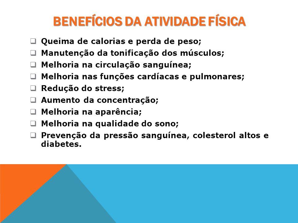 BENEFÍCIOS DA ATIVIDADE FÍSICA  Queima de calorias e perda de peso;  Manutenção da tonificação dos músculos;  Melhoria na circulação sanguínea;  M