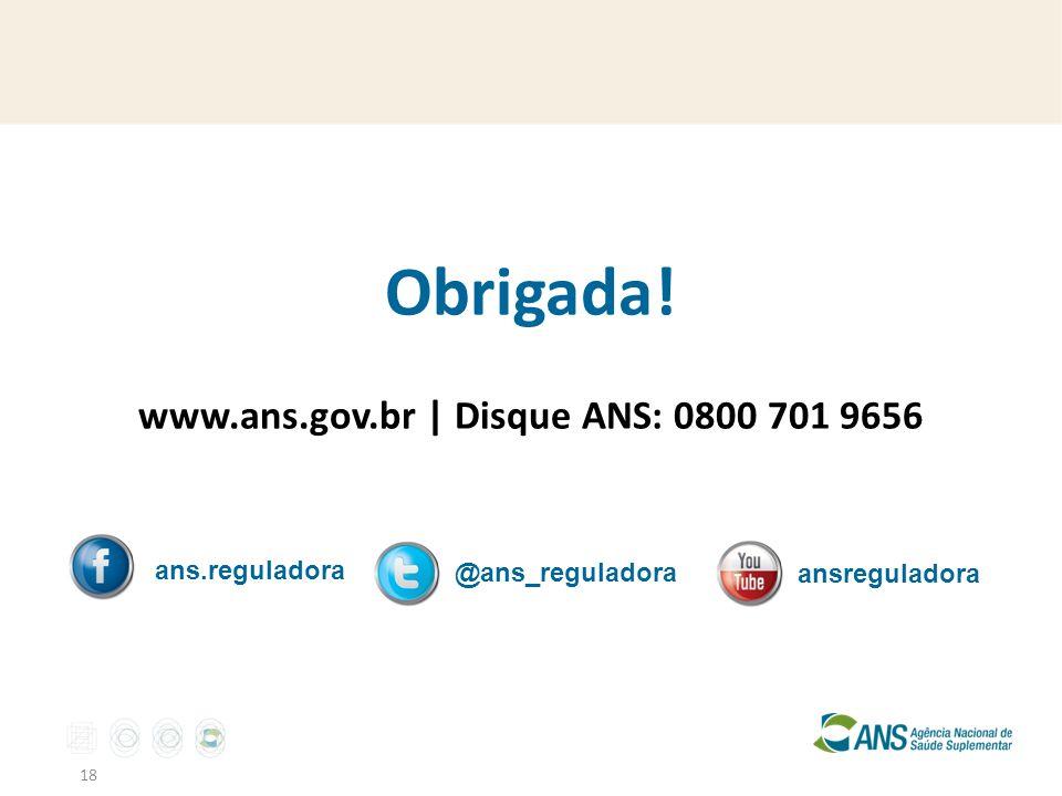 18 Obrigada! www.ans.gov.br | Disque ANS: 0800 701 9656 ans.reguladora @ans_reguladora ansreguladora