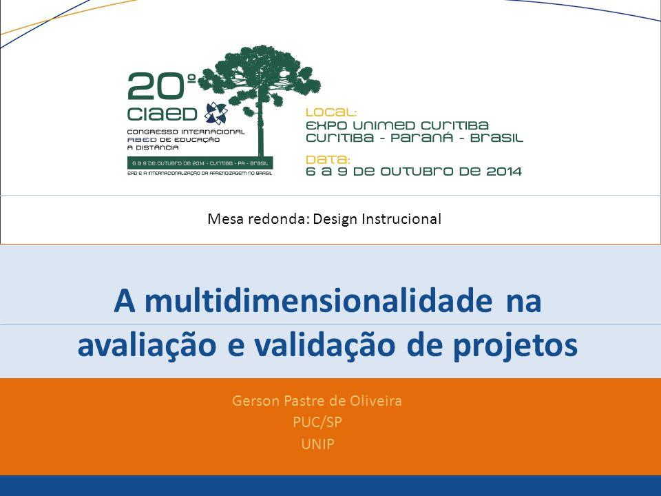 A multidimensionalidade na avaliação e validação de projetos Gerson Pastre de Oliveira PUC/SP UNIP Mesa redonda: Design Instrucional