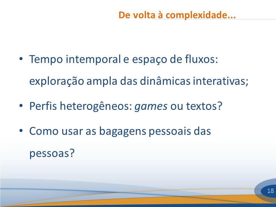 De volta à complexidade... 18 Tempo intemporal e espaço de fluxos: exploração ampla das dinâmicas interativas; Perfis heterogêneos: games ou textos? C