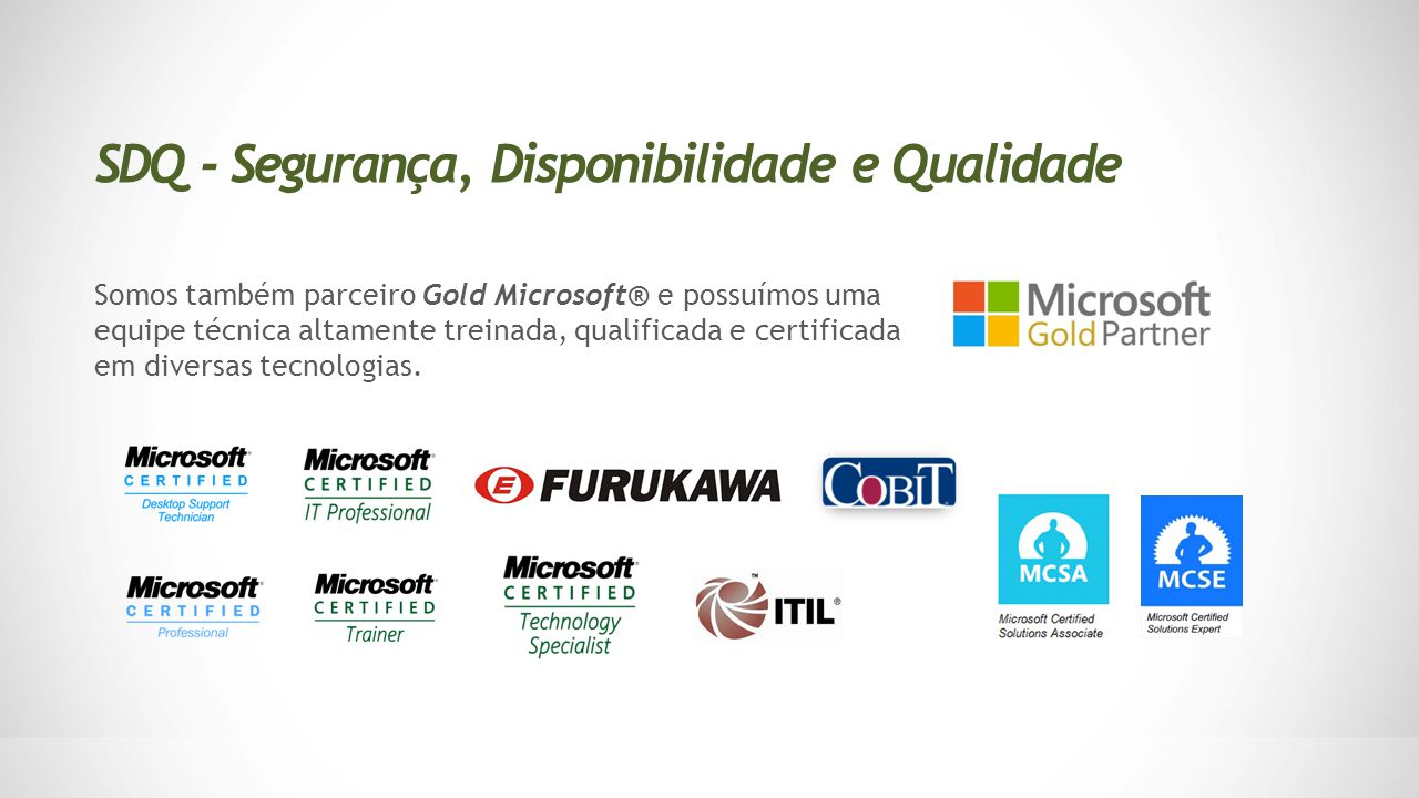 Somos também parceiro Gold Microsoft® e possuímos uma equipe técnica altamente treinada, qualificada e certificada em diversas tecnologias. SDQ - Segu