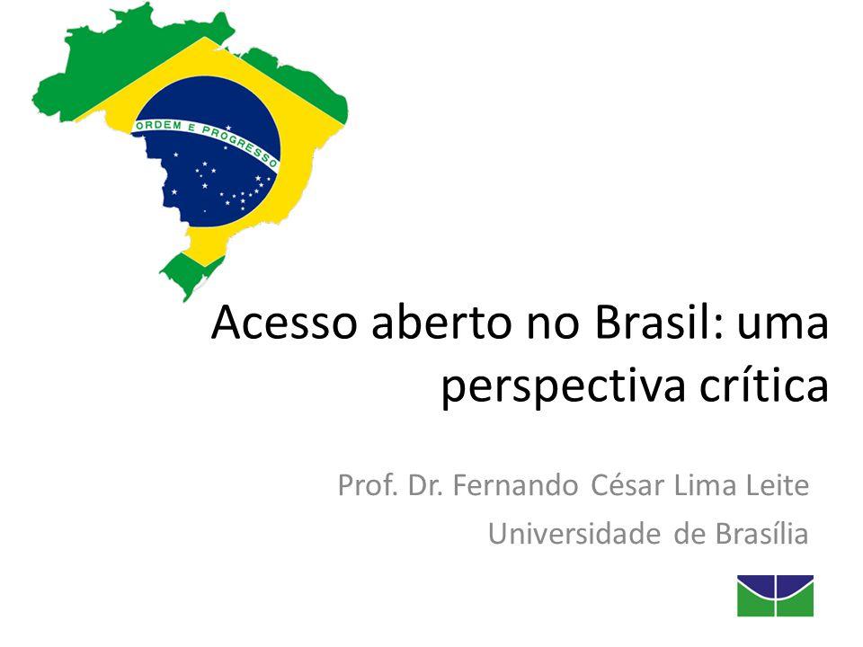 Acesso aberto no Brasil: uma perspectiva crítica Prof. Dr. Fernando César Lima Leite Universidade de Brasília