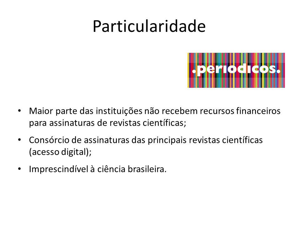 Particularidade Maior parte das instituições não recebem recursos financeiros para assinaturas de revistas científicas; Consórcio de assinaturas das principais revistas científicas (acesso digital); Imprescindível à ciência brasileira.